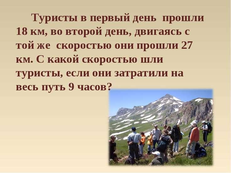 Туристы в первый день прошли 18 км, во второй день, двигаясь с той же скорост...