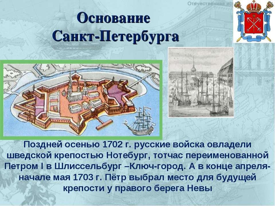 Основание Санкт-Петербурга Поздней осенью 1702 г. русские войска овладели шве...