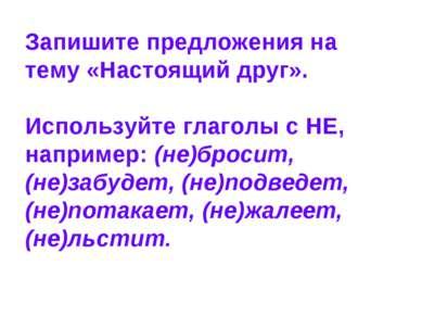Запишите предложения на тему «Настоящий друг». Используйте глаголы с НЕ, напр...