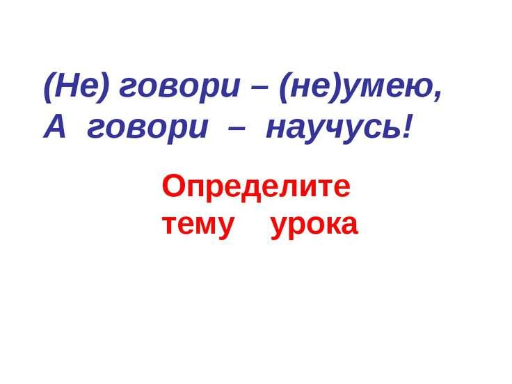 (Не) говори – (не)умею, А говори – научусь! Определите тему урока