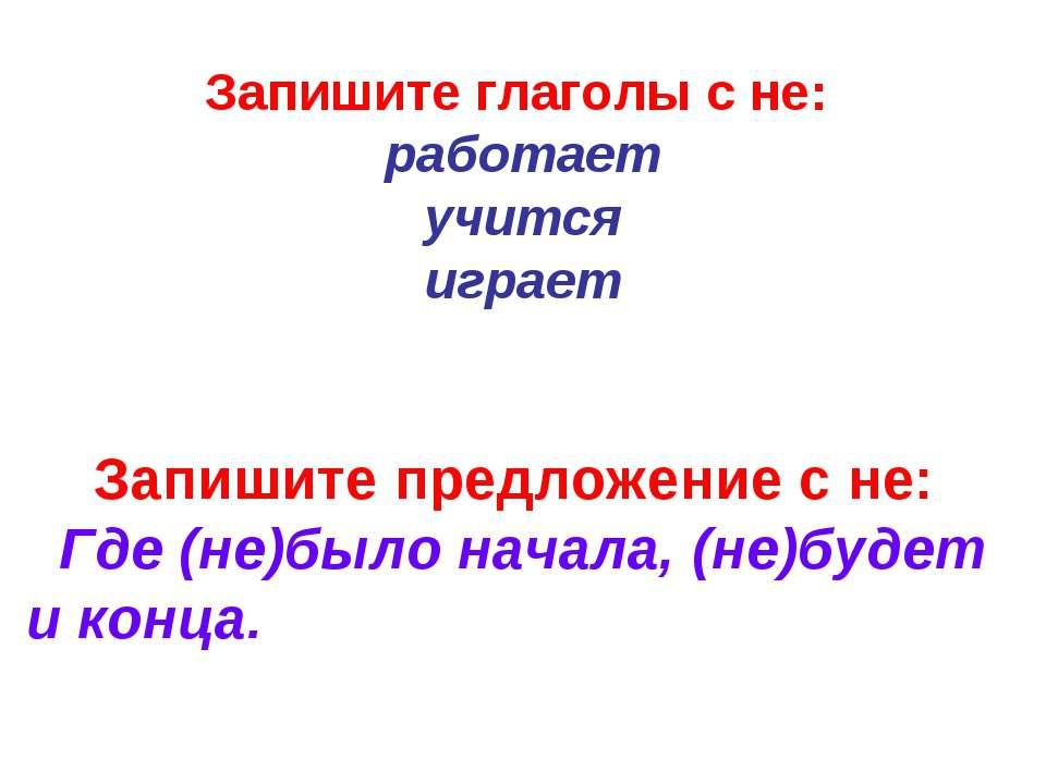 Запишите предложение с не: Где (не)было начала, (не)будет и конца. Запишите г...