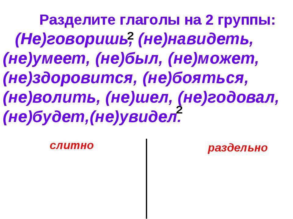Разделите глаголы на 2 группы: (Не)говоришь, (не)навидеть, (не)умеет, (не)был...