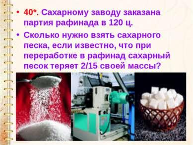 40*. Сахарному заводу заказана партия рафинада в 120 ц. Сколько нужно взять с...