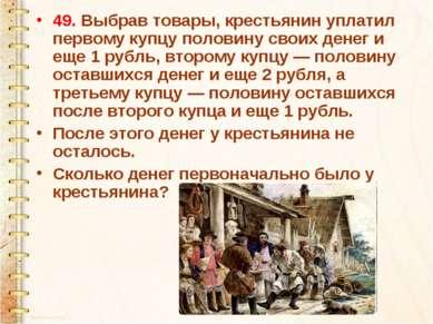 49. Выбрав товары, крестьянин уплатил первому купцу половину своих денег и ещ...