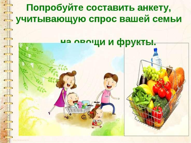 Попробуйте составить анкету, учитывающую спрос вашей семьи на овощи и фрукты.