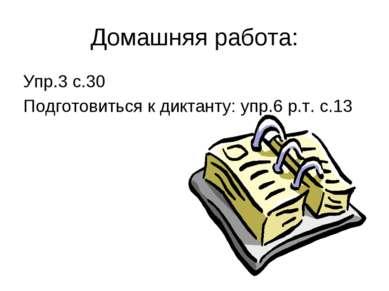Домашняя работа: Упр.3 с.30 Подготовиться к диктанту: упр.6 р.т. с.13