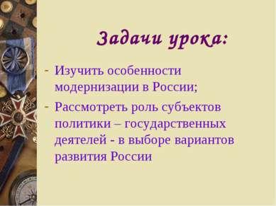 Задачи урока: Изучить особенности модернизации в России; Рассмотреть роль суб...