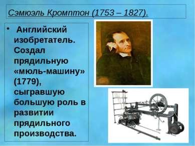 Сэмюэль Кромптон (1753 – 1827). Английский изобретатель. Создал прядильную «м...