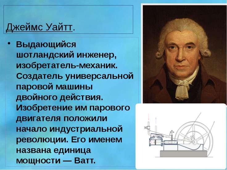 Джеймс Уайтт. Выдающийся шотландский инженер, изобретатель-механик. Создатель...