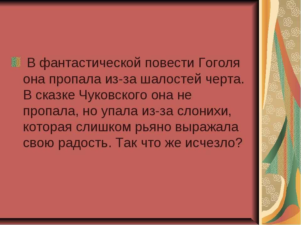 В фантастической повести Гоголя она пропала из-за шалостей черта. В сказке Чу...