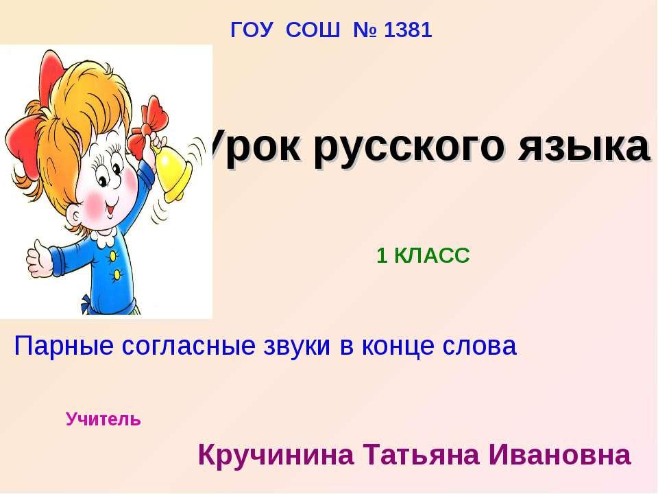 ГОУ СОШ № 1381 Учитель Кручинина Татьяна Ивановна 1 КЛАСС Парные согласные зв...