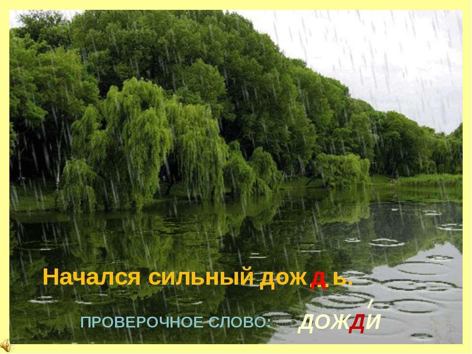 ПРОВЕРОЧНОЕ СЛОВО: ДОЖДИ … Начался сильный дож ь. д