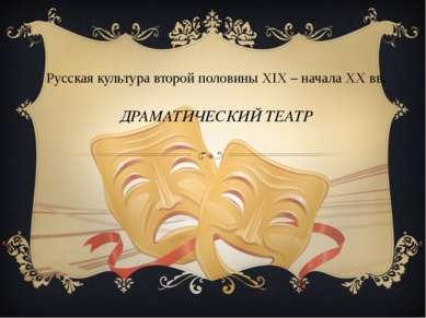 Русская культура второй половины XIX – начала XX вв. ДРАМАТИЧЕСКИЙ ТЕАТР