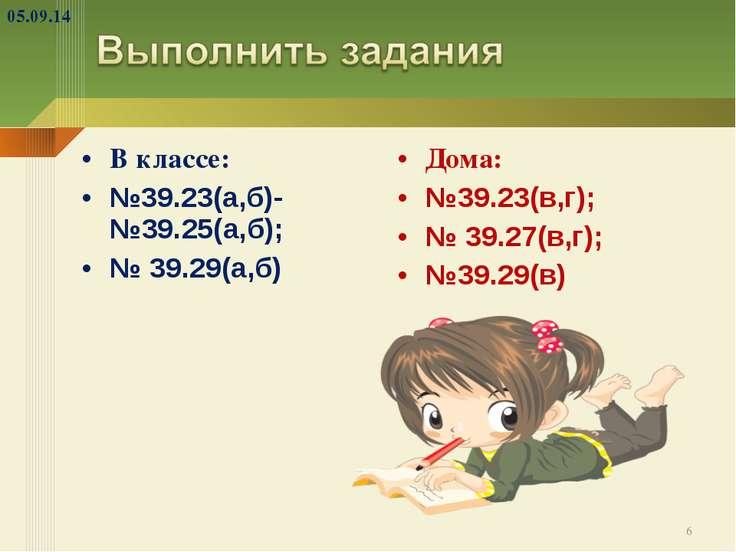 В классе: №39.23(а,б)- №39.25(а,б); № 39.29(а,б) Дома: №39.23(в,г); № 39.27(в...