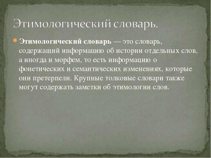 Этимологический словарь— этословарь, содержащий информацию об истории отдел...