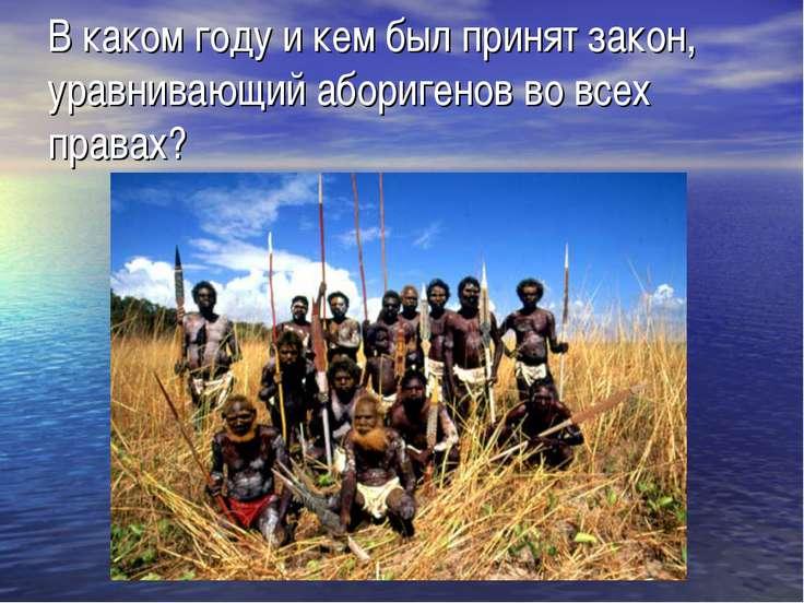 В каком году и кем был принят закон, уравнивающий аборигенов во всех правах?