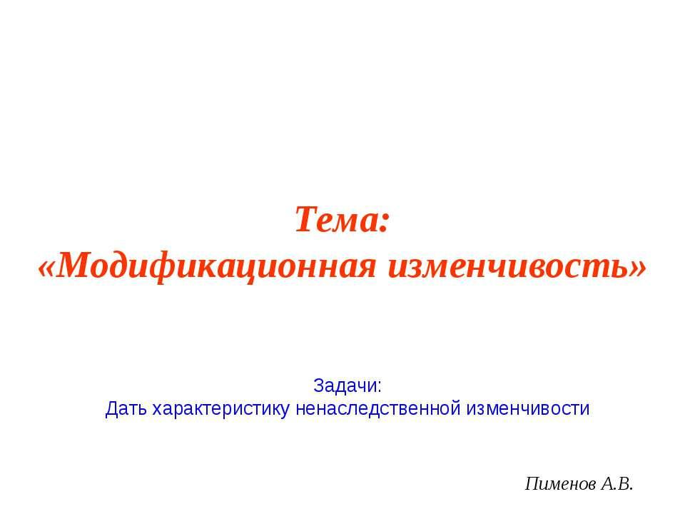 Тема: «Модификационная изменчивость» Пименов А.В. Задачи: Дать характеристику...