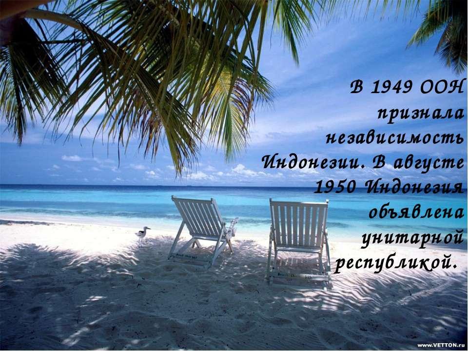 В 1949 ООН признала независимость Индонезии. В августе 1950 Индонезия объявле...