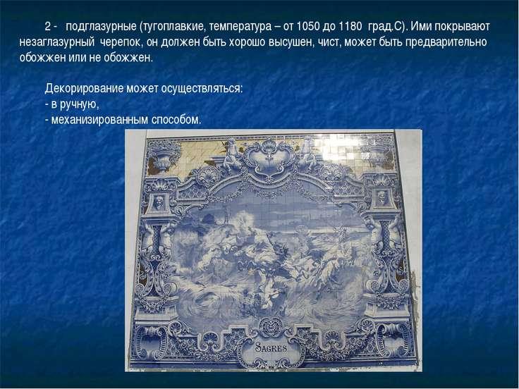 2 - подглазурные (тугоплавкие, температура – от 1050 до 1180 град.С). Ими пок...