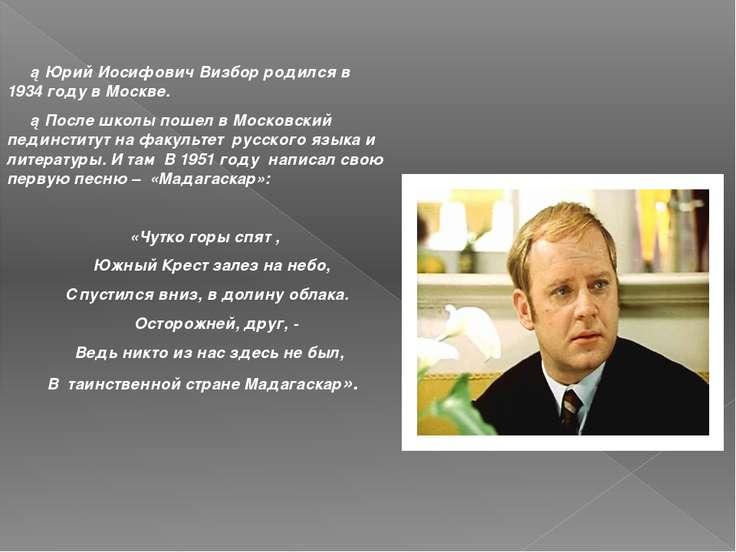 ►Юрий Иосифович Визбор родился в 1934 году в Москве. ►После школы пошел в Мос...