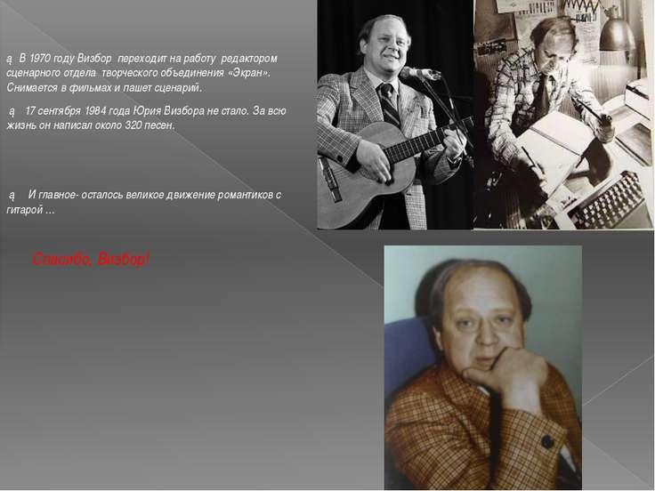 ► В 1970 году Визбор переходит на работу редактором сценарного отдела творчес...