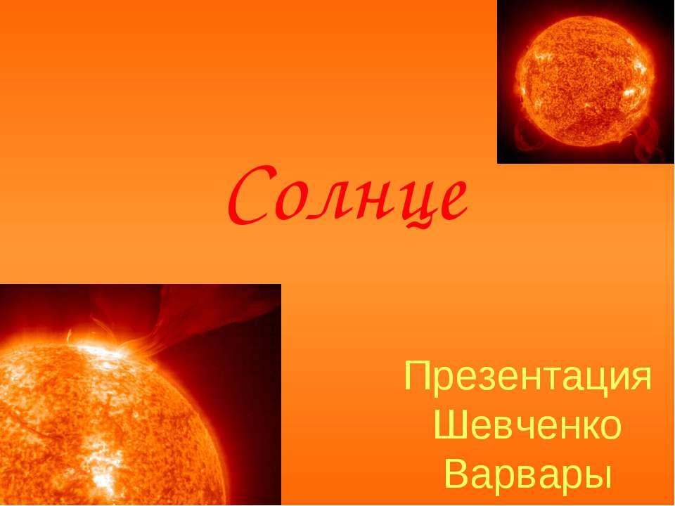 Презентация Шевченко Варвары Солнце