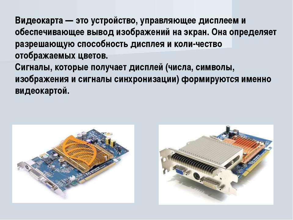Видеокарта — это устройство, управляющее дисплеем и обеспечивающее вывод изоб...