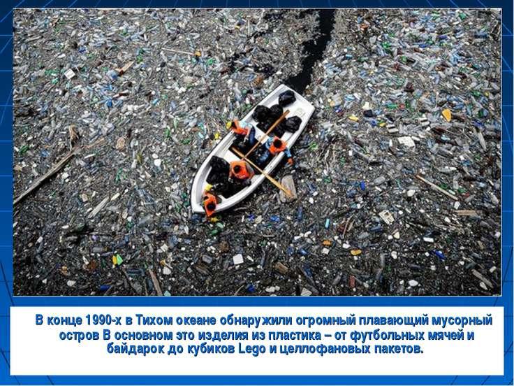 В конце 1990-х в Тихом океане обнаружили огромный плавающий мусорный остров В...
