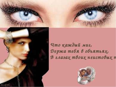 Что каждый миг, Держа тебя в объятьях, В глазах твоих неистовых тону.