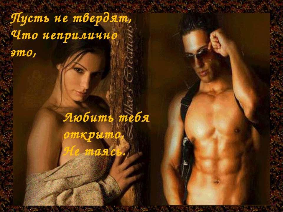Пусть не твердят, Что неприлично это, Любить тебя открыто, Не таясь.