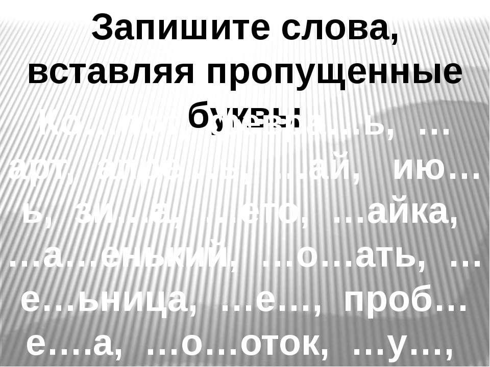 Запишите слова, вставляя пропущенные буквы Ко…пот, февра…ь, …арт, апре…ь, …ай...