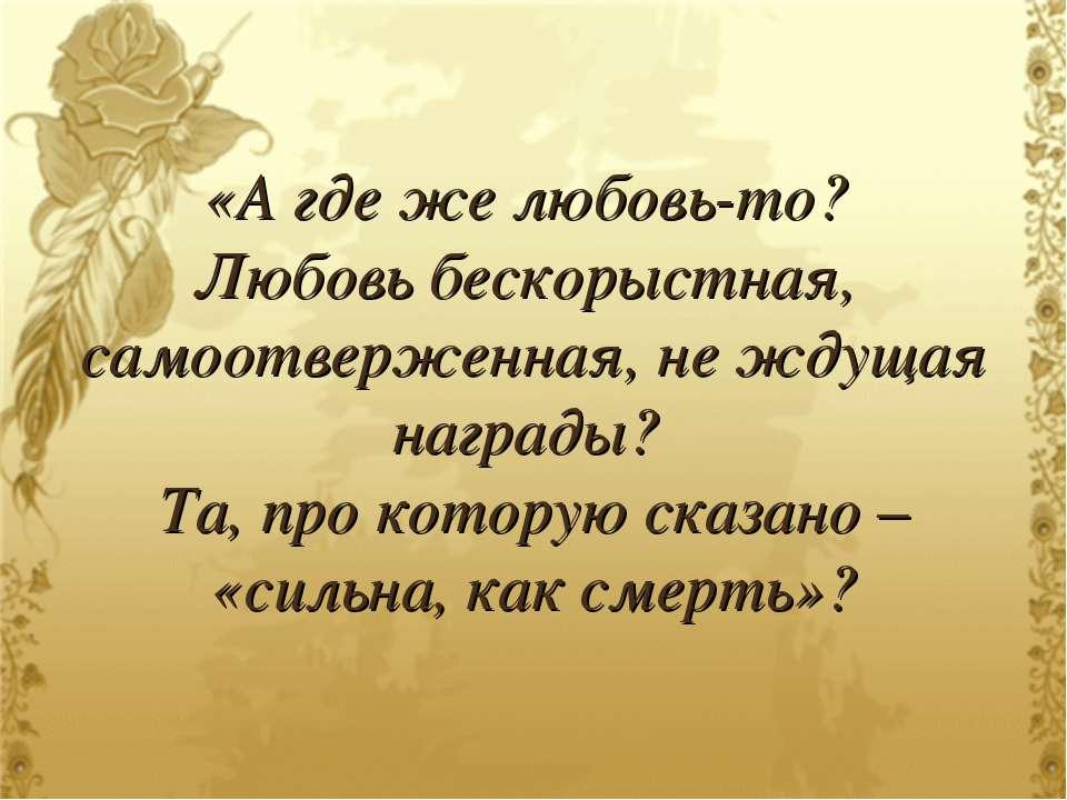 «А где же любовь-то? Любовь бескорыстная, самоотверженная, не ждущая награды?...