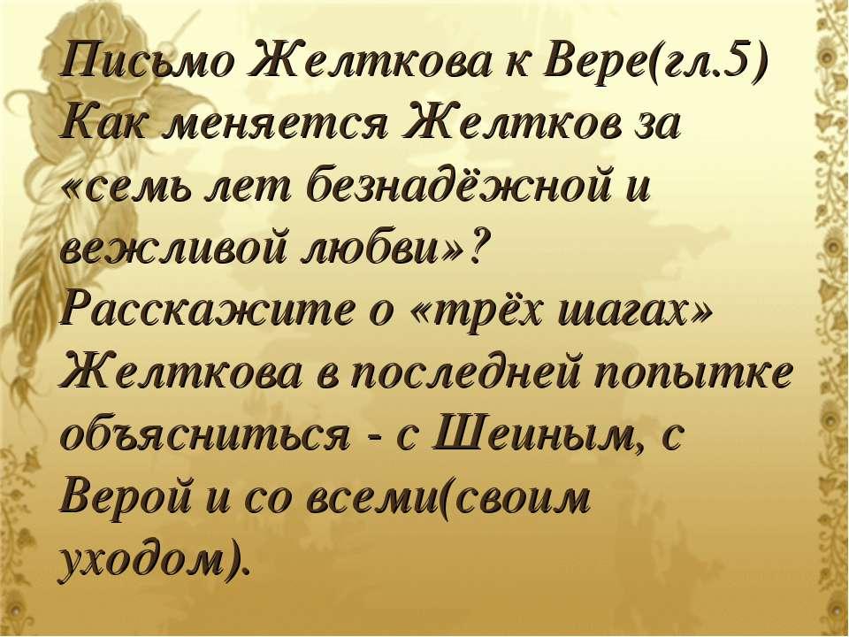 Письмо Желткова к Вере(гл.5) Как меняется Желтков за «семь лет безнадёжной и ...