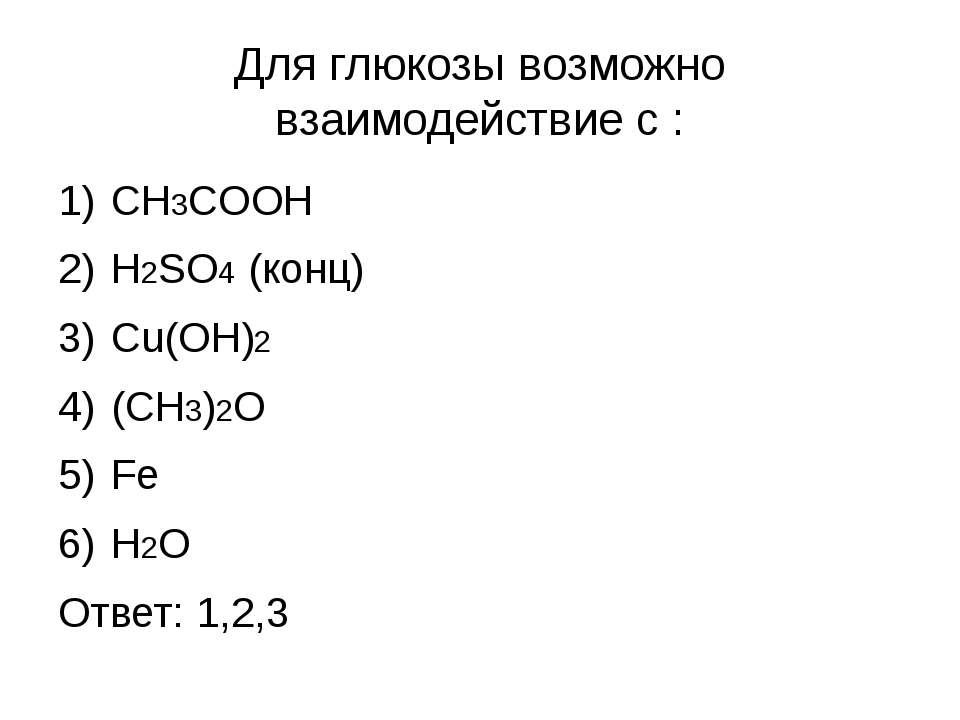 Для глюкозы возможно взаимодействие с : CH3COOH H2SO4 (конц) Cu(OH)2 (CH3)2O ...