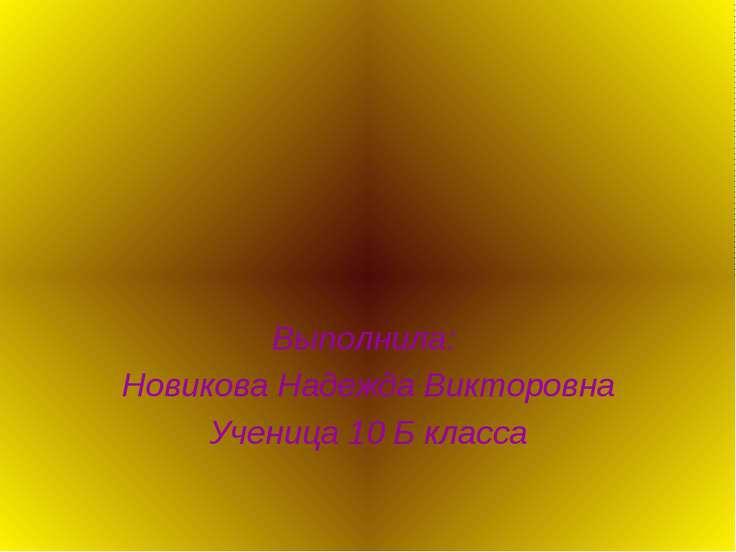 Выполнила: Новикова Надежда Викторовна Ученица 10 Б класса