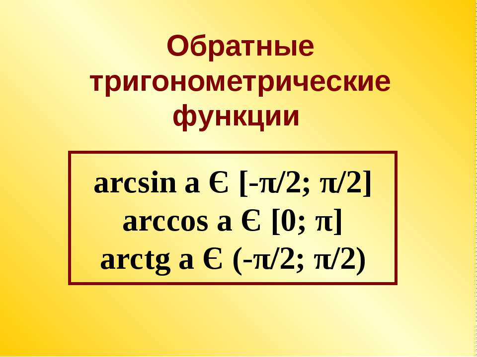 arcsin a Є [-π/2; π/2] arccos a Є [0; π] arctg a Є (-π/2; π/2) Обратные триго...