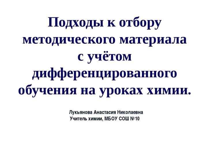 cЛукьянова Анастасия Николаевна Учитель химии, МБОУ СОШ №10 Подходы к отбору ...