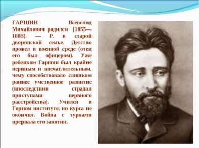 ГАРШИН Всеволод Михайлович родился [1855—1888]. — Р. в старой дворянской семь...