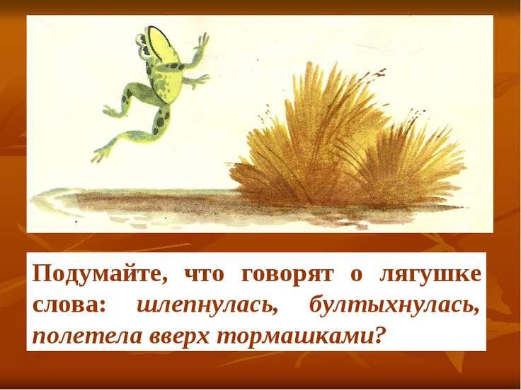 Подумайте, что говорят о лягушке слова: шлепнулась, бултыхнулась, полетела вв...