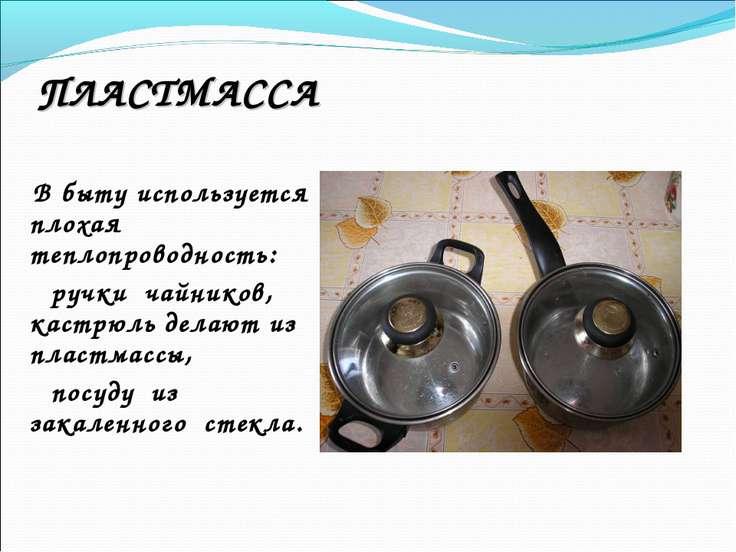 ПЛАСТМАССА В быту используется плохая теплопроводность: ручки чайников, кастр...