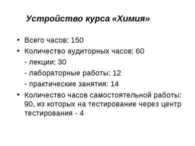 Устройство курса «Химия» Всего часов: 150 Количество аудиторных часов: 60 - л...
