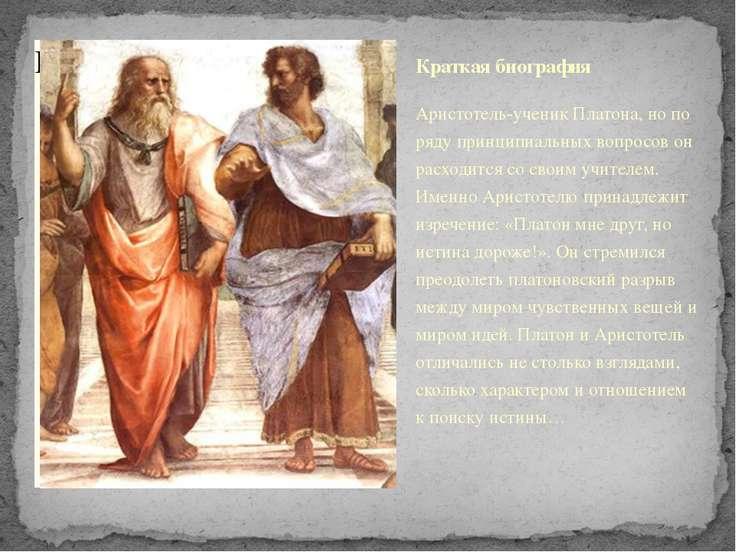 Краткая биография Аристотель-ученик Платона, но по ряду принципиальных вопрос...