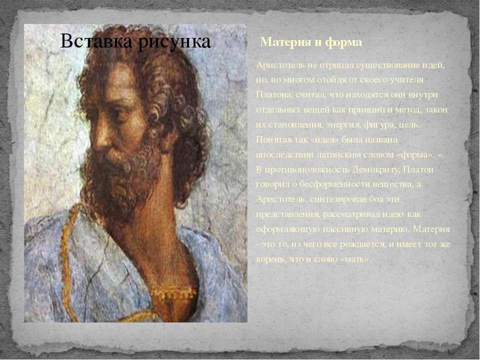 Материя и форма Аристотель не отрицал существование идей, но, во многом отойд...