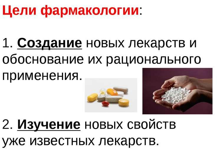 Цели фармакологии: 1. Создание новых лекарств и обоснование их рационального ...