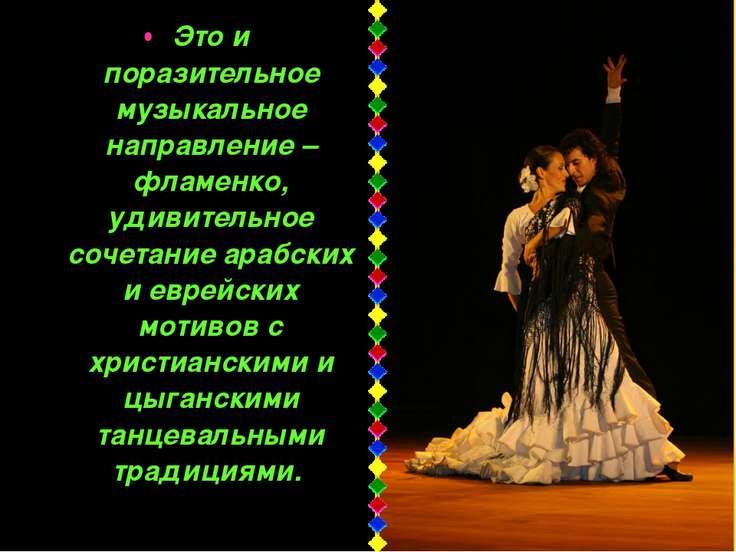 Это и поразительное музыкальное направление – фламенко, удивительное сочетани...