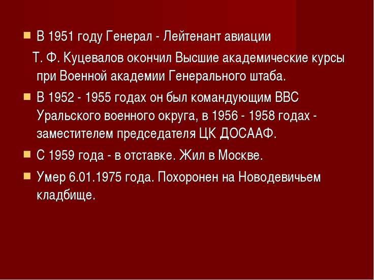 В 1951 году Генерал - Лейтенант авиации Т. Ф. Куцевалов окончил Высшие академ...