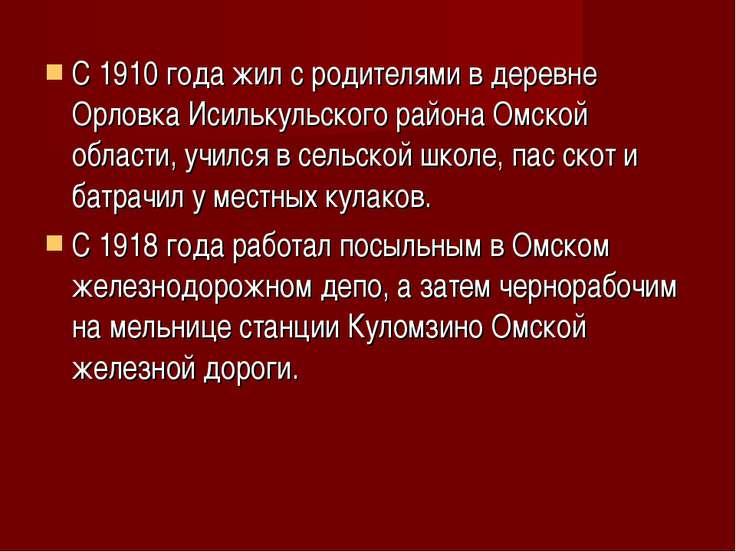 С 1910 года жил с родителями в деревне Орловка Исилькульского района Омской о...