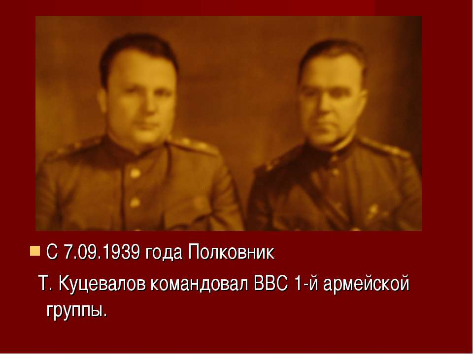 С 7.09.1939 года Полковник Т. Куцевалов командовал ВВС 1-й армейской группы.