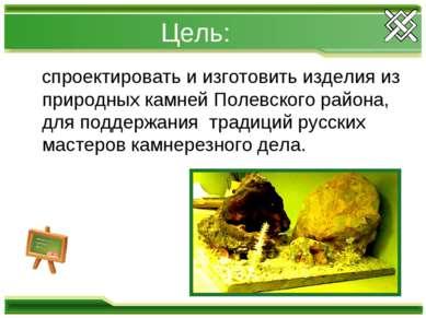 Цель: спроектировать и изготовить изделия из природных камней Полевского райо...
