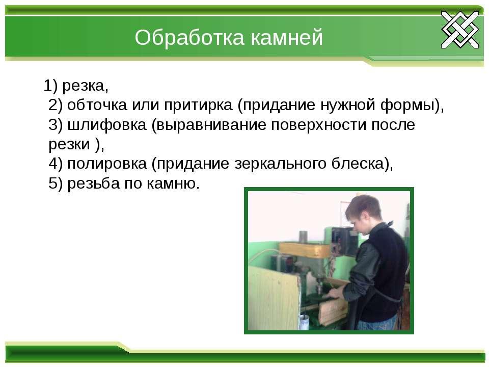 Обработка камней 1) резка, 2) обточка или притирка (придание нужной формы), 3...
